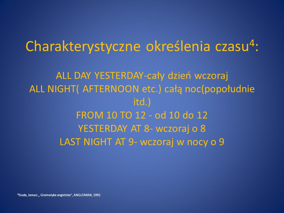Charakterystyczne określenia czasu4: ALL DAY YESTERDAY-cały dzień wczoraj ALL NIGHT( AFTERNOON etc.) całą noc(popołudnie itd.) FROM 10 TO 12 - od 10 do 12 YESTERDAY AT 8- wczoraj o 8 LAST NIGHT AT 9- wczoraj w nocy o 9