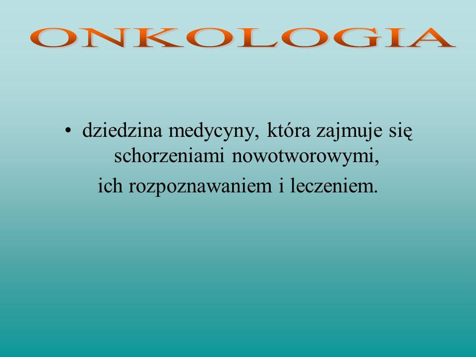 ONKOLOGIA dziedzina medycyny, która zajmuje się schorzeniami nowotworowymi, ich rozpoznawaniem i leczeniem.