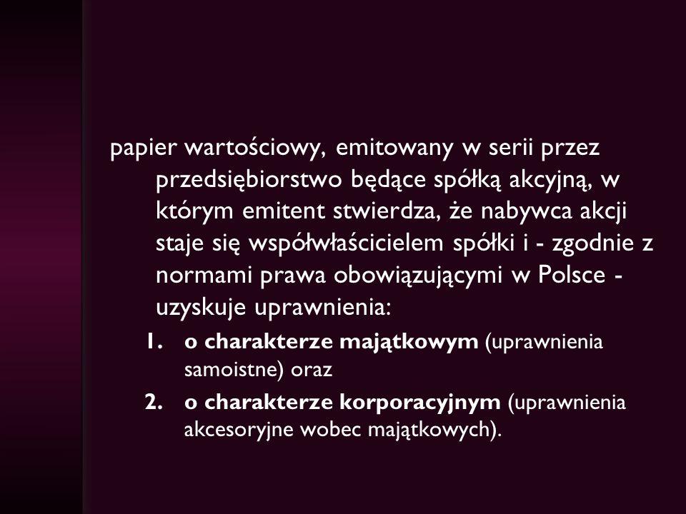 papier wartościowy, emitowany w serii przez przedsiębiorstwo będące spółką akcyjną, w którym emitent stwierdza, że nabywca akcji staje się współwłaścicielem spółki i - zgodnie z normami prawa obowiązującymi w Polsce - uzyskuje uprawnienia: