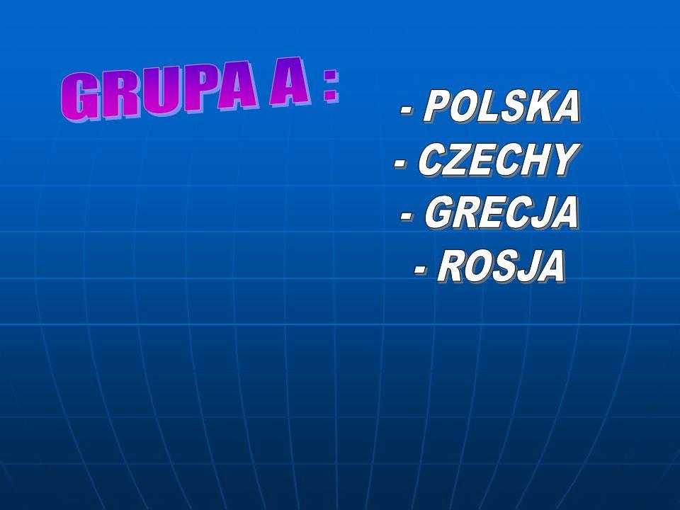 GRUPA A : - POLSKA - CZECHY - GRECJA - ROSJA