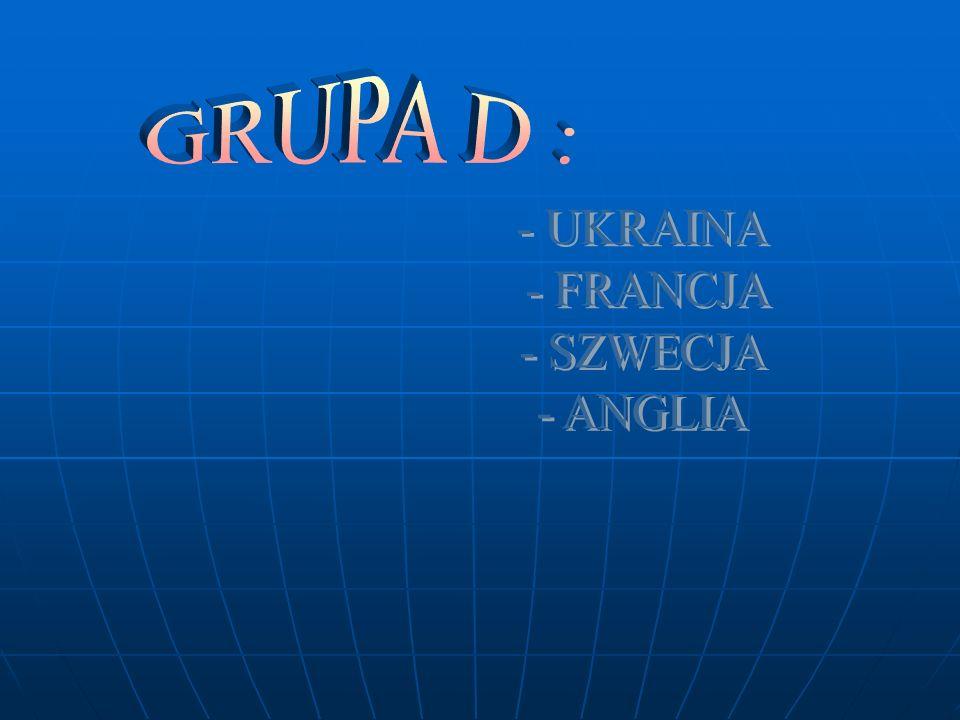 GRUPA D : - UKRAINA - FRANCJA - SZWECJA - ANGLIA