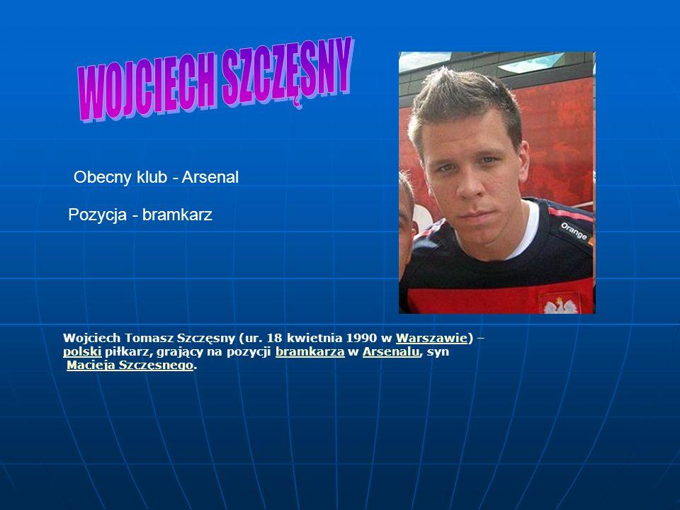 WOJCIECH SZCZĘSNY Obecny klub - Arsenal Pozycja - bramkarz