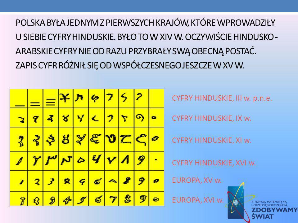 Polska była jednym z pierwszych krajów, które wprowadziły u siebie cyfry hinduskie. Było to w XIV w. Oczywiście hindusko - arabskie cyfry nie od razu przybrały swą obecną postać. Zapis cyfr różnił się od współczesnego jeszcze w XV w.