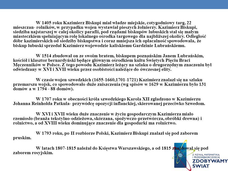 W 1405 roku Kazimierz Biskupi miał władze miejskie, cotygodniowy targ, 22 mieszczan- rolników, w przypadku wojen wystawiał pieszych żołnierzy. Kazimierz Biskupi, siedziba najstarszej w całej okolicy parafii, pod rządami biskupów lubuskich stał się małym miasteczkiem spełniającym rolę lokalnego ośrodka targowego dla najbliższej okolicy. Odległość dóbr kazimierskich od siedziby biskupstwa i coraz mniejsza ich opłacalność spowodowała, że biskup lubuski sprzedał Kazimierz wojewodzie kaliskiemu Gardzinie Lubrańskiemu.