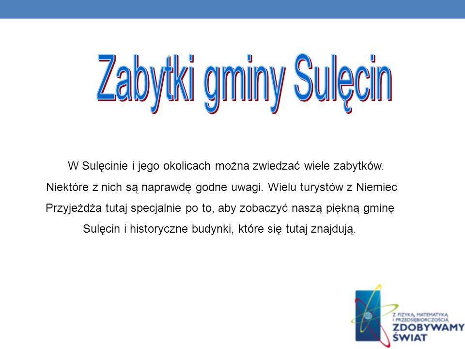 Zabytki gminy Sulęcin W Sulęcinie i jego okolicach można zwiedzać wiele zabytków. Niektóre z nich są naprawdę godne uwagi. Wielu turystów z Niemiec.