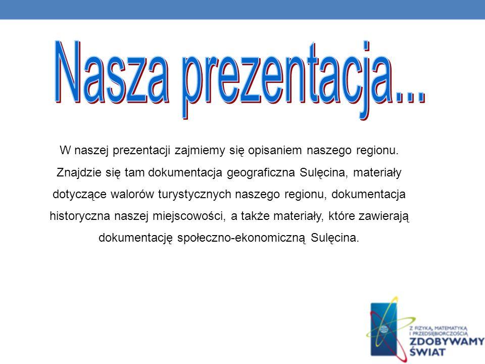 Nasza prezentacja... W naszej prezentacji zajmiemy się opisaniem naszego regionu. Znajdzie się tam dokumentacja geograficzna Sulęcina, materiały.
