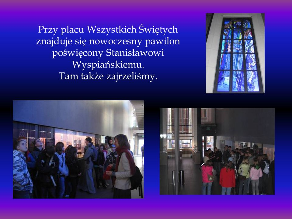 Przy placu Wszystkich Świętych znajduje się nowoczesny pawilon poświęcony Stanisławowi Wyspiańskiemu.
