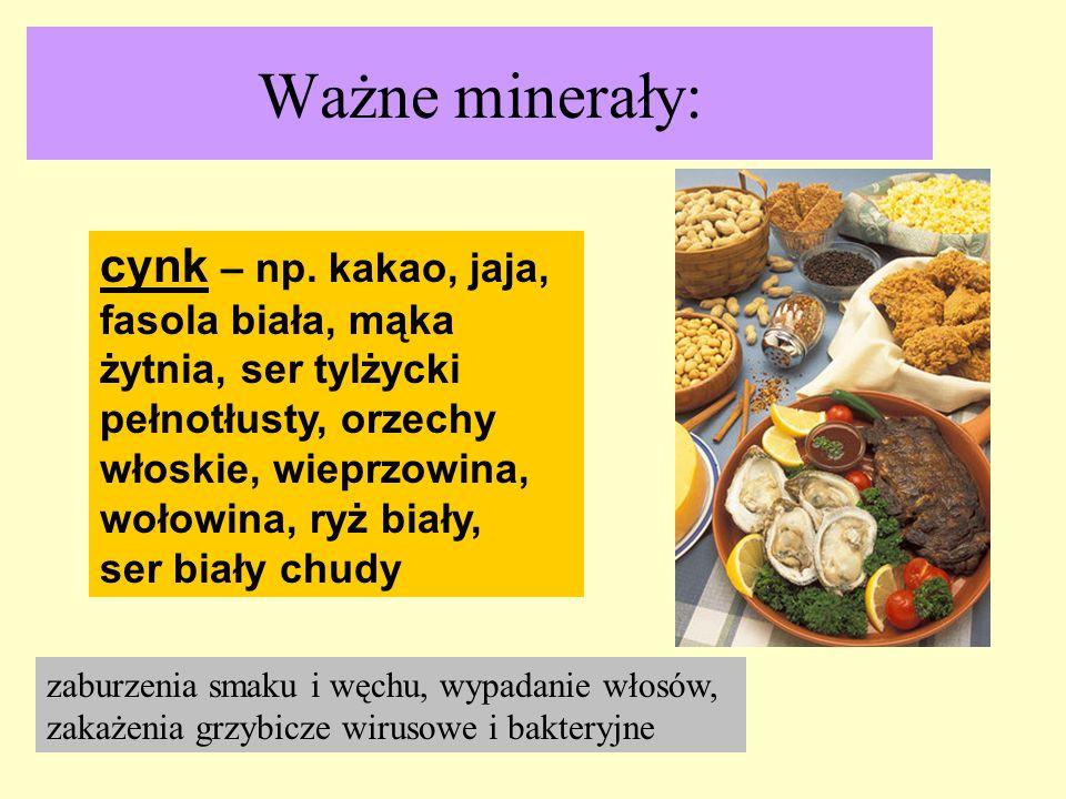 Ważne minerały: cynk – np. kakao, jaja, fasola biała, mąka żytnia, ser tylżycki pełnotłusty, orzechy włoskie, wieprzowina, wołowina, ryż biały,