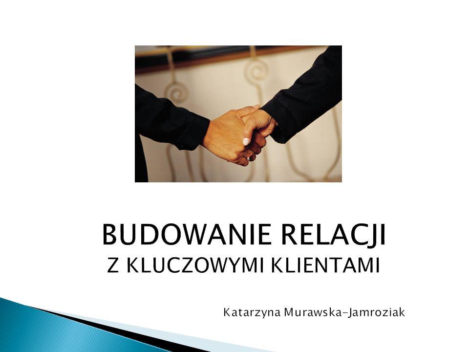BUDOWANIE RELACJI Z KLUCZOWYMI KLIENTAMI Katarzyna Murawska-Jamroziak
