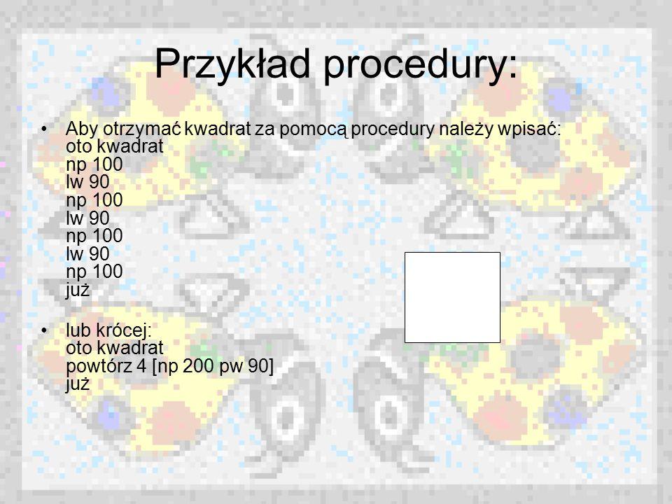 Przykład procedury: Aby otrzymać kwadrat za pomocą procedury należy wpisać: oto kwadrat np 100 lw 90 np 100 lw 90 np 100 lw 90 np 100 już.