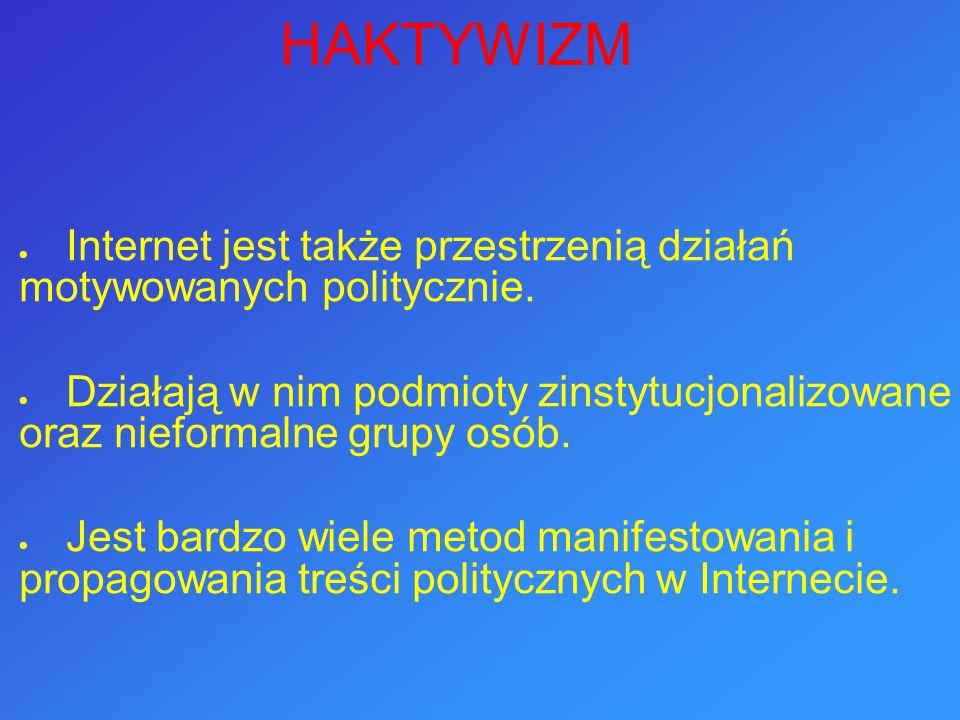 HAKTYWIZM Internet jest także przestrzenią działań motywowanych politycznie.