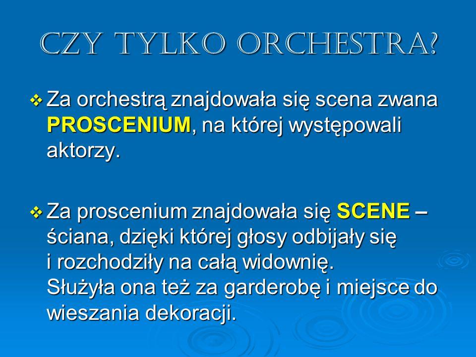 Czy tylko orchestra Za orchestrą znajdowała się scena zwana PROSCENIUM, na której występowali aktorzy.