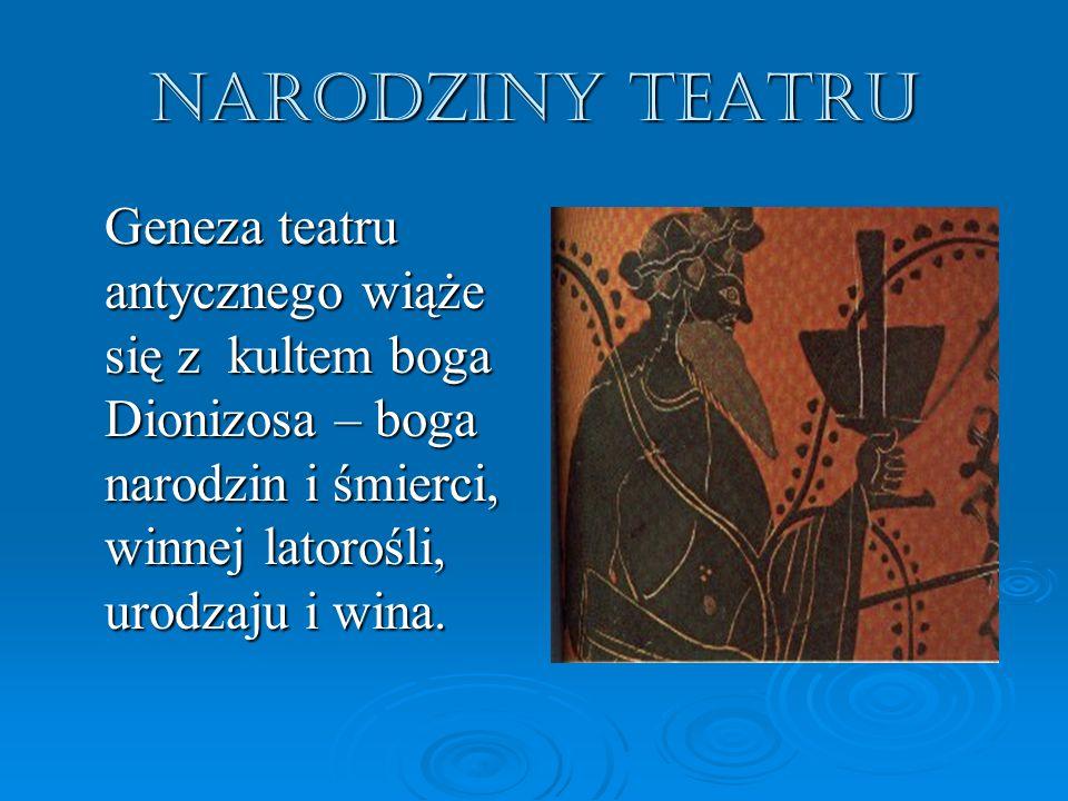 Narodziny teatru Geneza teatru antycznego wiąże się z kultem boga Dionizosa – boga narodzin i śmierci, winnej latorośli, urodzaju i wina.