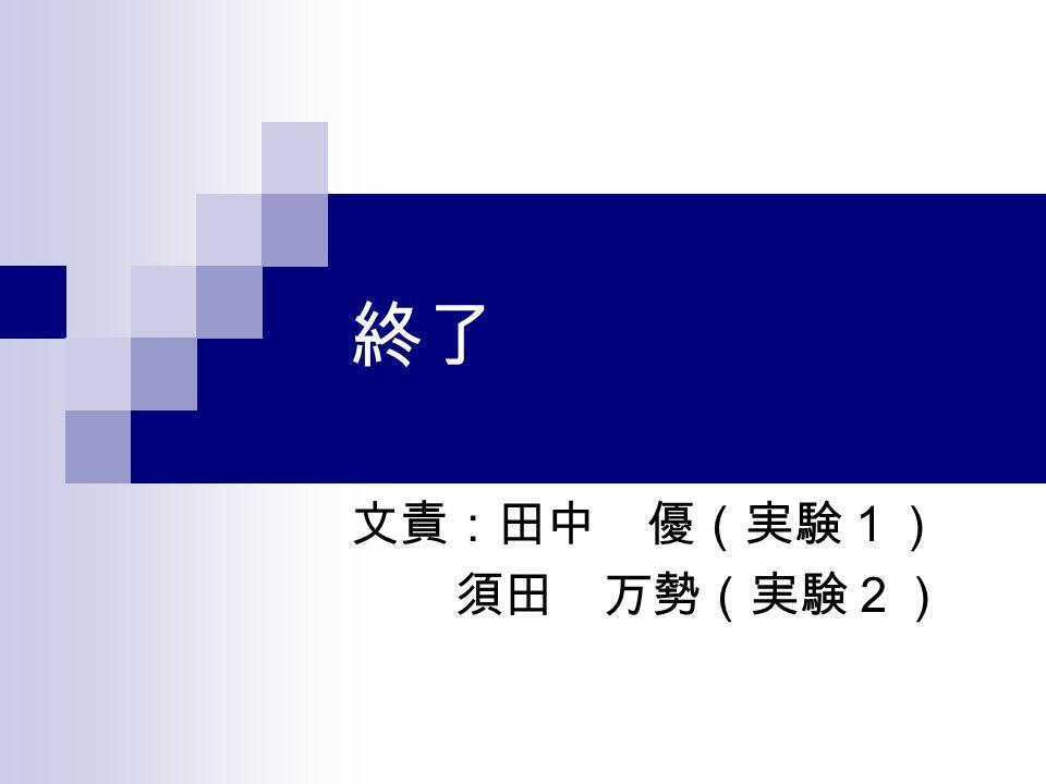 終了 文責:田中 優(実験1) 須田 万勢(実験2)