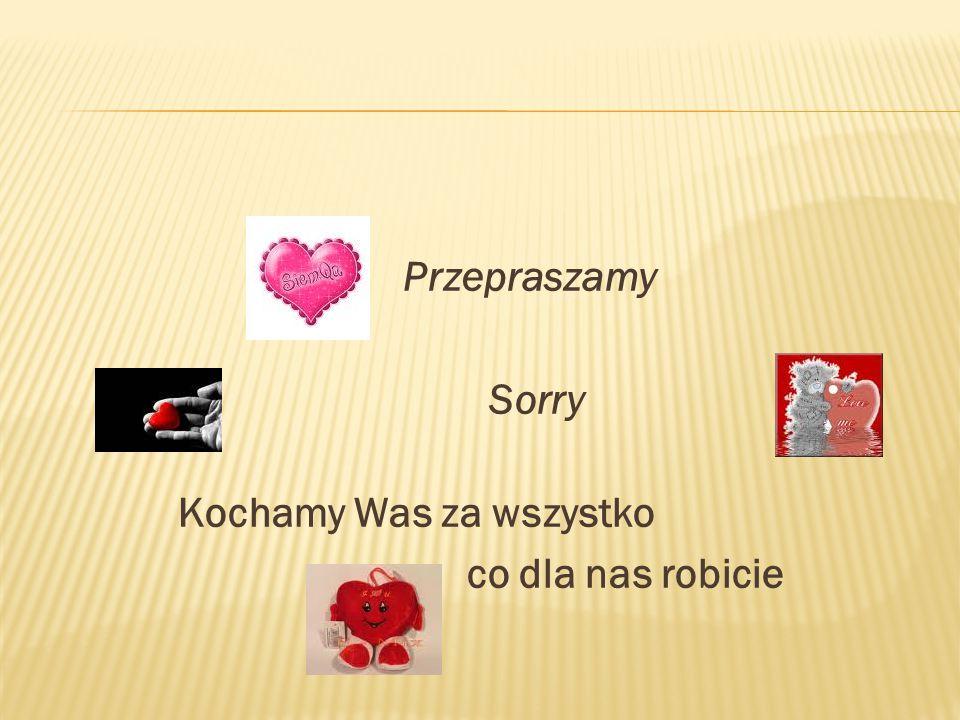 Przepraszamy Sorry Kochamy Was za wszystko co dla nas robicie