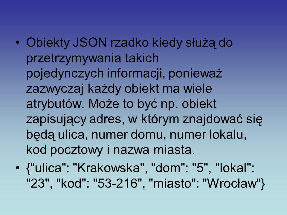 Obiekty JSON rzadko kiedy służą do przetrzymywania takich pojedynczych informacji, ponieważ zazwyczaj każdy obiekt ma wiele atrybutów. Może to być np. obiekt zapisujący adres, w którym znajdować się będą ulica, numer domu, numer lokalu, kod pocztowy i nazwa miasta.