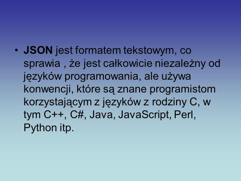 JSON jest formatem tekstowym, co sprawia , że jest całkowicie niezależny od języków programowania, ale używa konwencji, które są znane programistom korzystającym z języków z rodziny C, w tym C++, C#, Java, JavaScript, Perl, Python itp.