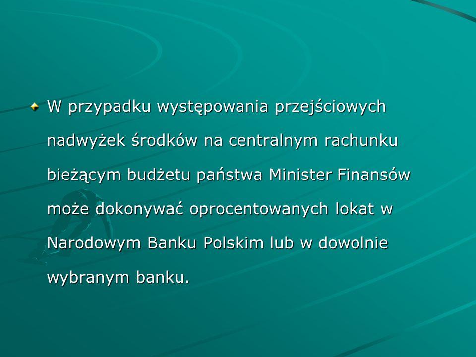 W przypadku występowania przejściowych nadwyżek środków na centralnym rachunku bieżącym budżetu państwa Minister Finansów może dokonywać oprocentowanych lokat w Narodowym Banku Polskim lub w dowolnie wybranym banku.