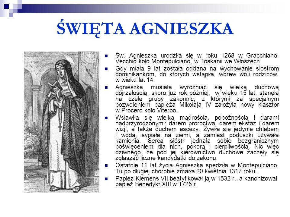ŚWIĘTA AGNIESZKA Św. Agnieszka urodziła się w roku 1268 w Gracchiano-Vecchio koło Montepulciano, w Toskanii we Włoszech.