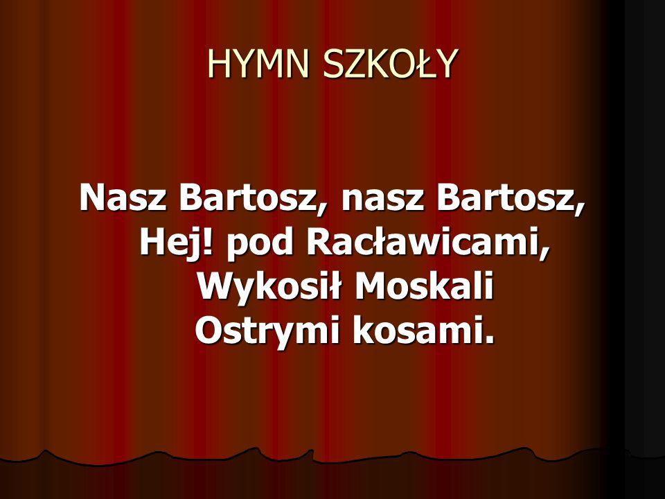 HYMN SZKOŁY Nasz Bartosz, nasz Bartosz, Hej! pod Racławicami, Wykosił Moskali Ostrymi kosami.