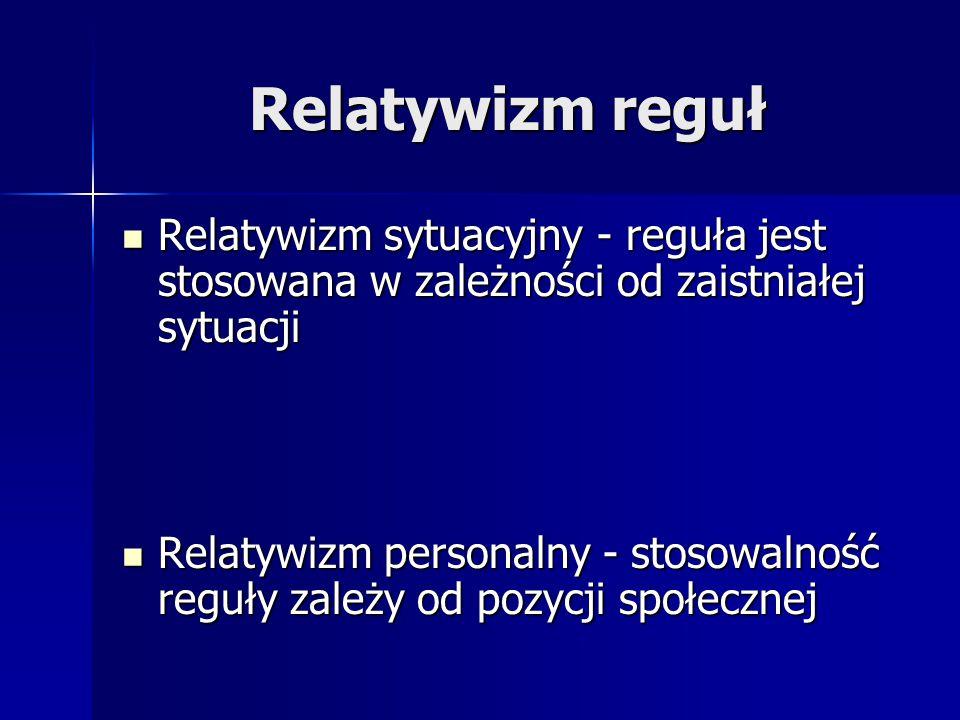 Relatywizm reguł Relatywizm sytuacyjny - reguła jest stosowana w zależności od zaistniałej sytuacji.