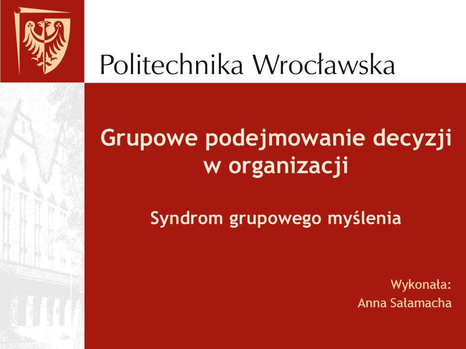 Grupowe podejmowanie decyzji w organizacji Syndrom grupowego myślenia