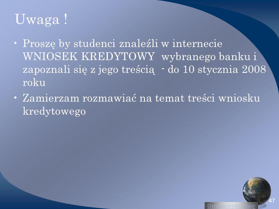 Uwaga ! Proszę by studenci znaleźli w internecie WNIOSEK KREDYTOWY wybranego banku i zapoznali się z jego treścią - do 10 stycznia 2008 roku.