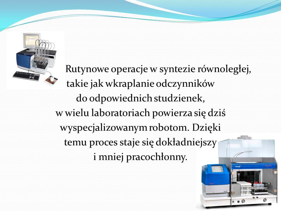 Rutynowe operacje w syntezie równoległej, takie jak wkraplanie odczynników do odpowiednich studzienek, w wielu laboratoriach powierza się dziś wyspecjalizowanym robotom.