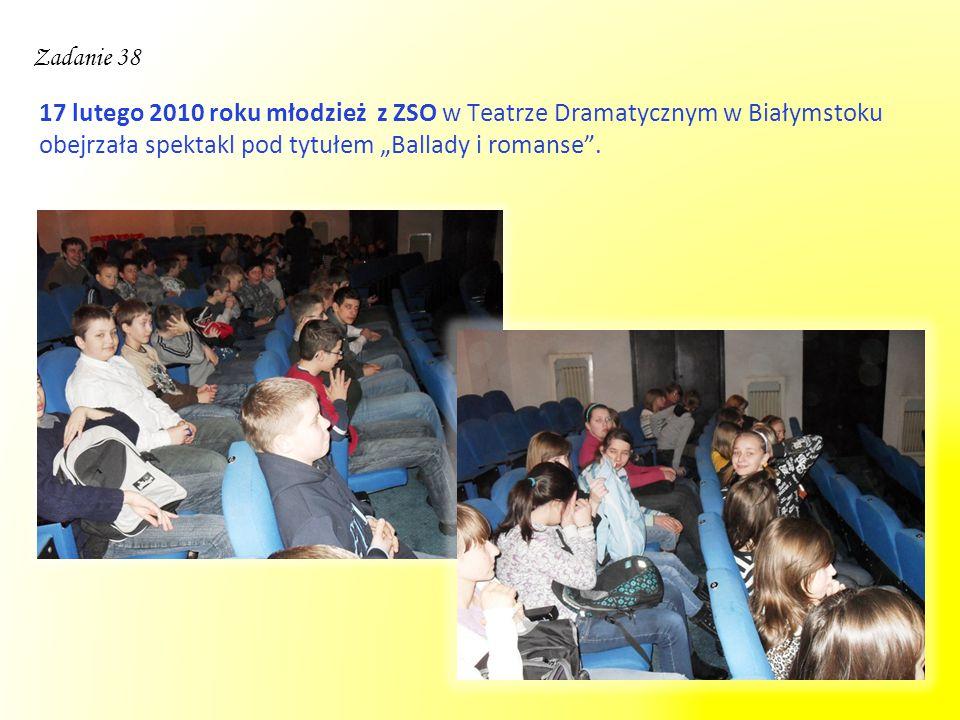 """Zadanie 38 17 lutego 2010 roku młodzież z ZSO w Teatrze Dramatycznym w Białymstoku obejrzała spektakl pod tytułem """"Ballady i romanse ."""