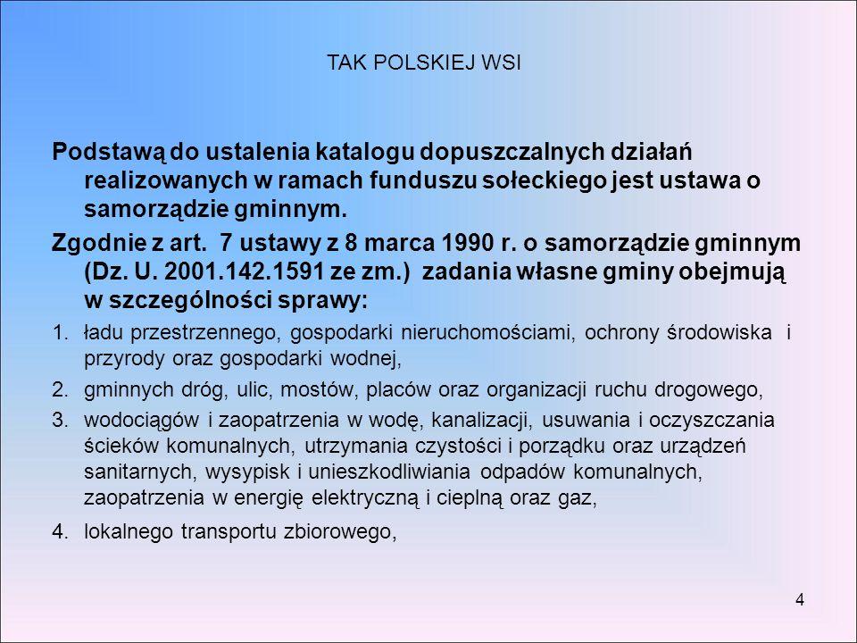 TAK POLSKIEJ WSI Podstawą do ustalenia katalogu dopuszczalnych działań realizowanych w ramach funduszu sołeckiego jest ustawa o samorządzie gminnym.