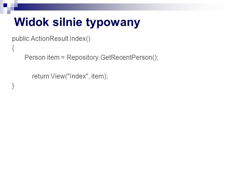 Widok silnie typowany public ActionResult Index() { Person item = Repository.GetRecentPerson(); return View( Index , item); }