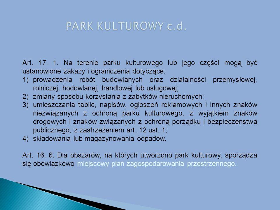 PARK KULTUROWY c.d. Art. 17. 1. Na terenie parku kulturowego lub jego części mogą być ustanowione zakazy i ograniczenia dotyczące: