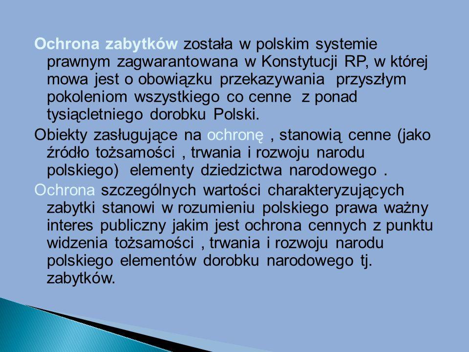 Ochrona zabytków została w polskim systemie prawnym zagwarantowana w Konstytucji RP, w której mowa jest o obowiązku przekazywania przyszłym pokoleniom wszystkiego co cenne z ponad tysiącletniego dorobku Polski.
