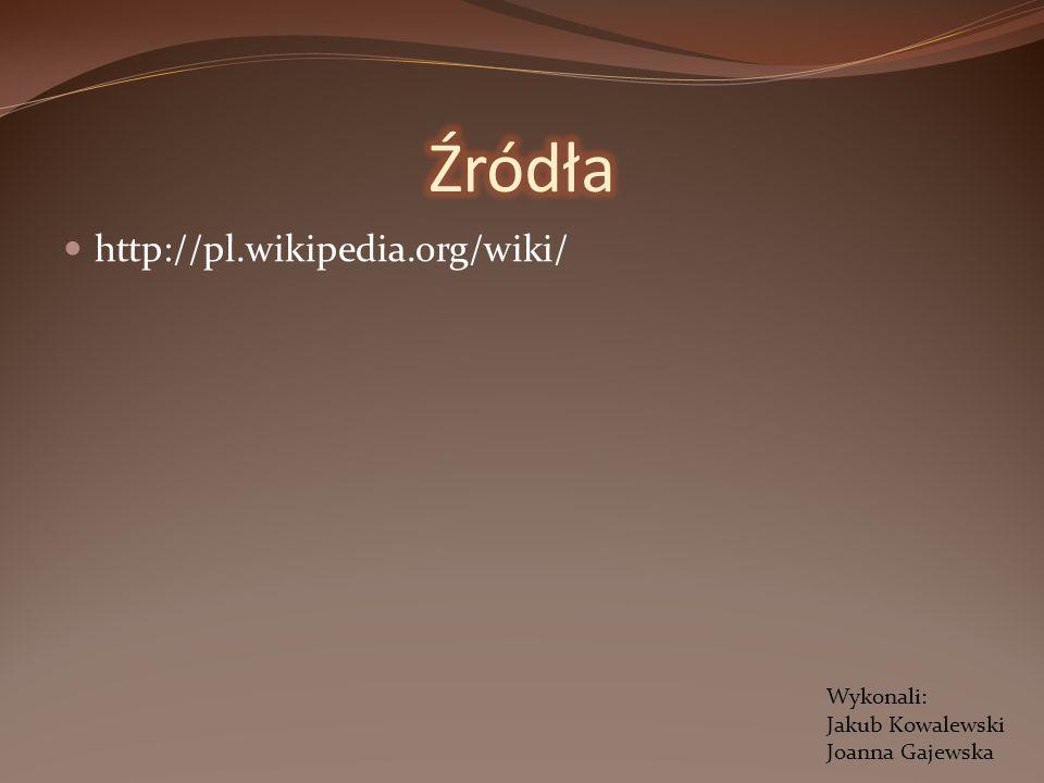 Źródła http://pl.wikipedia.org/wiki/ Wykonali: Jakub Kowalewski