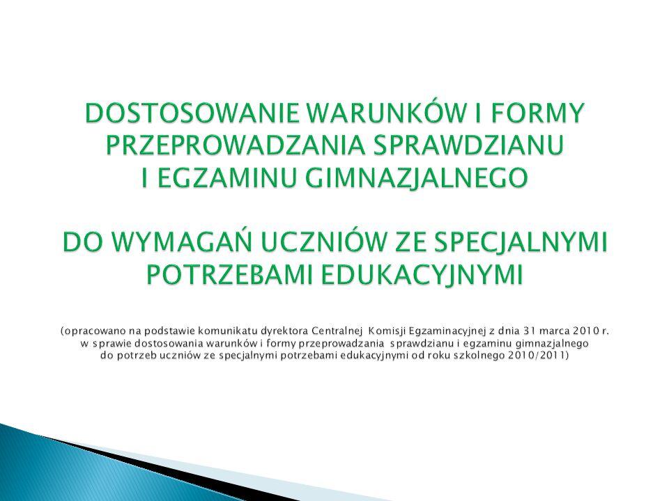 DOSTOSOWANIE WARUNKÓW I FORMY PRZEPROWADZANIA SPRAWDZIANU I EGZAMINU GIMNAZJALNEGO DO WYMAGAŃ UCZNIÓW ZE SPECJALNYMI POTRZEBAMI EDUKACYJNYMI (opracowano na podstawie komunikatu dyrektora Centralnej Komisji Egzaminacyjnej z dnia 31 marca 2010 r.