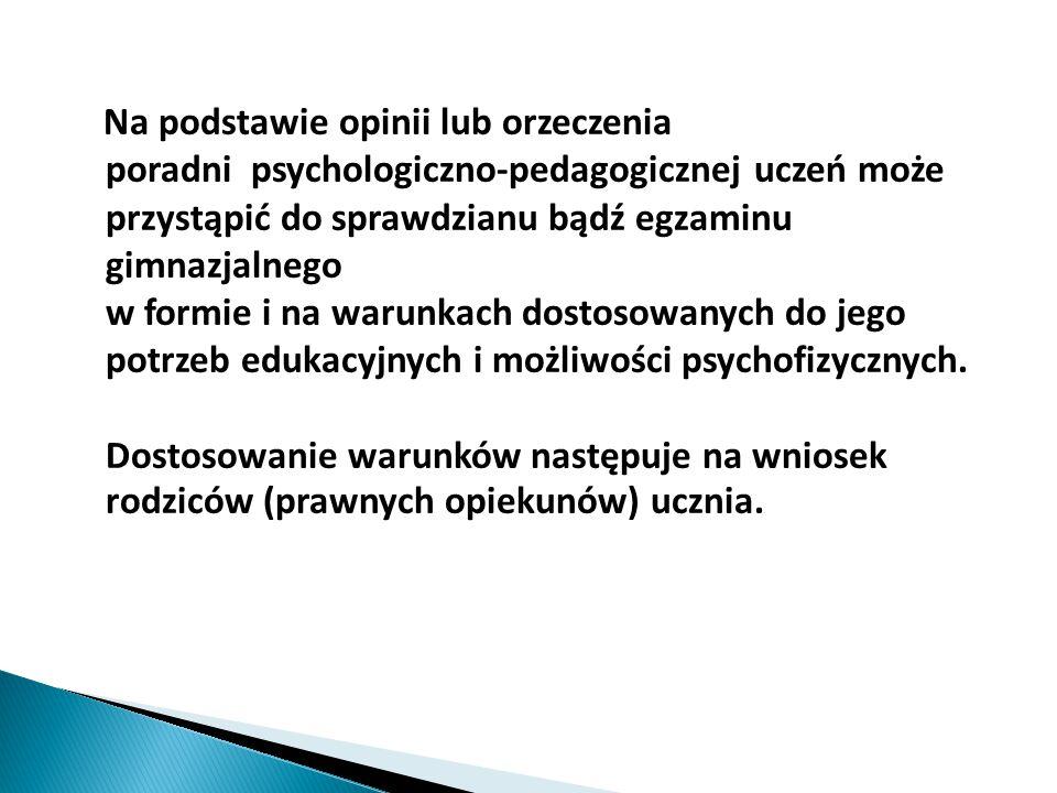 Na podstawie opinii lub orzeczenia poradni psychologiczno-pedagogicznej uczeń może przystąpić do sprawdzianu bądź egzaminu gimnazjalnego w formie i na warunkach dostosowanych do jego potrzeb edukacyjnych i możliwości psychofizycznych.