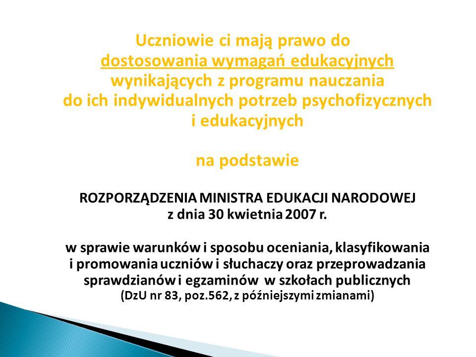 Uczniowie ci mają prawo do dostosowania wymagań edukacyjnych wynikających z programu nauczania do ich indywidualnych potrzeb psychofizycznych i edukacyjnych na podstawie ROZPORZĄDZENIA MINISTRA EDUKACJI NARODOWEJ z dnia 30 kwietnia 2007 r.