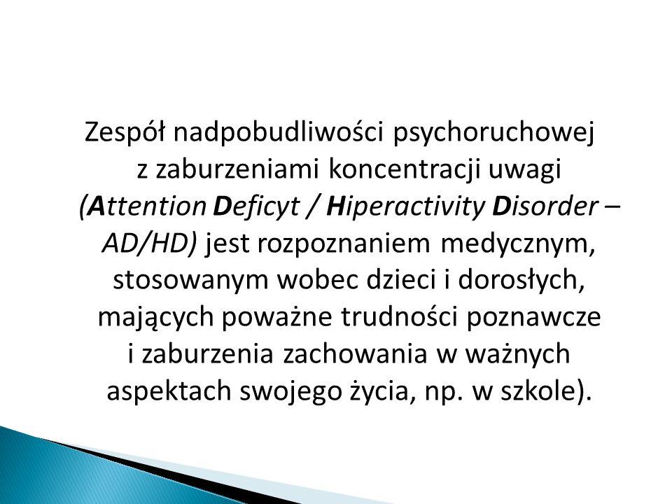 Zespół nadpobudliwości psychoruchowej z zaburzeniami koncentracji uwagi (Attention Deficyt / Hiperactivity Disorder – AD/HD) jest rozpoznaniem medycznym, stosowanym wobec dzieci i dorosłych, mających poważne trudności poznawcze i zaburzenia zachowania w ważnych aspektach swojego życia, np.