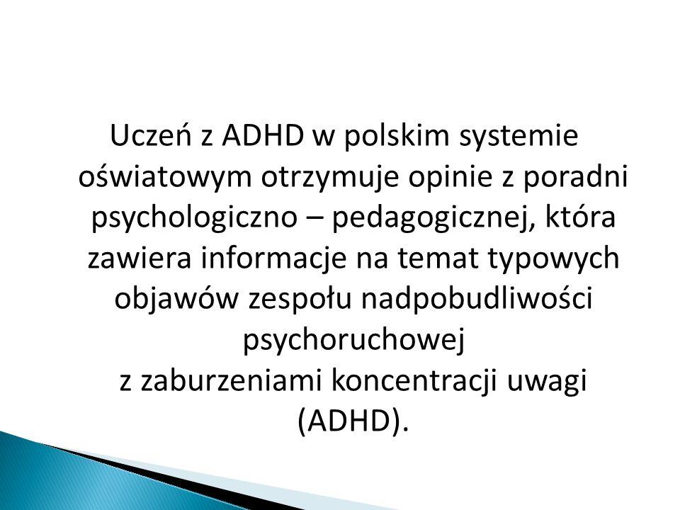 Uczeń z ADHD w polskim systemie oświatowym otrzymuje opinie z poradni psychologiczno – pedagogicznej, która zawiera informacje na temat typowych objawów zespołu nadpobudliwości psychoruchowej z zaburzeniami koncentracji uwagi (ADHD).