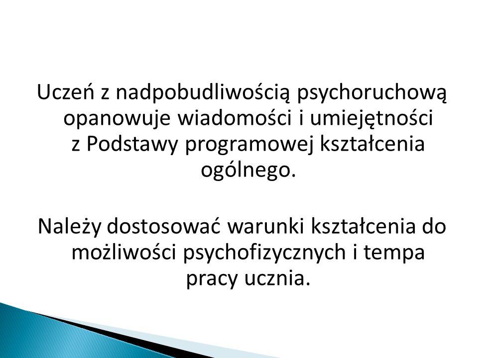 Uczeń z nadpobudliwością psychoruchową opanowuje wiadomości i umiejętności z Podstawy programowej kształcenia ogólnego.