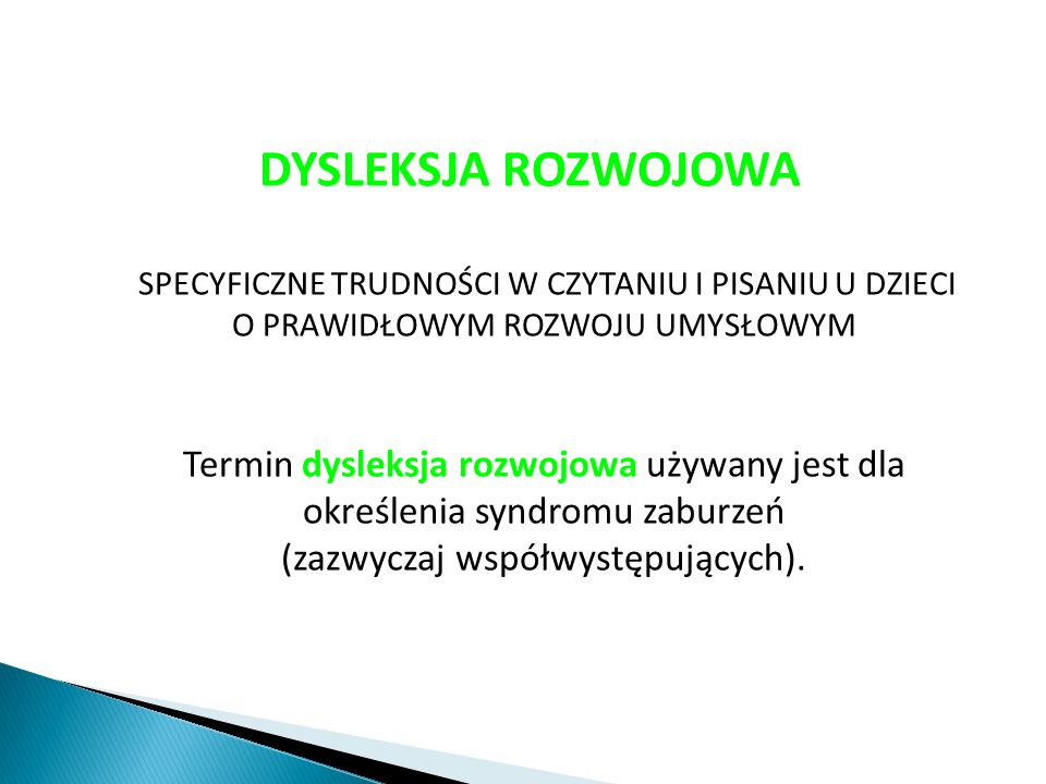 DYSLEKSJA ROZWOJOWA SPECYFICZNE TRUDNOŚCI W CZYTANIU I PISANIU U DZIECI O PRAWIDŁOWYM ROZWOJU UMYSŁOWYM Termin dysleksja rozwojowa używany jest dla określenia syndromu zaburzeń (zazwyczaj współwystępujących).
