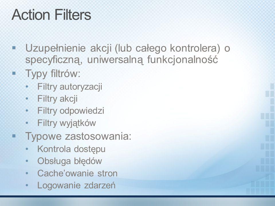 Action Filters Uzupełnienie akcji (lub całego kontrolera) o specyficzną, uniwersalną funkcjonalność.