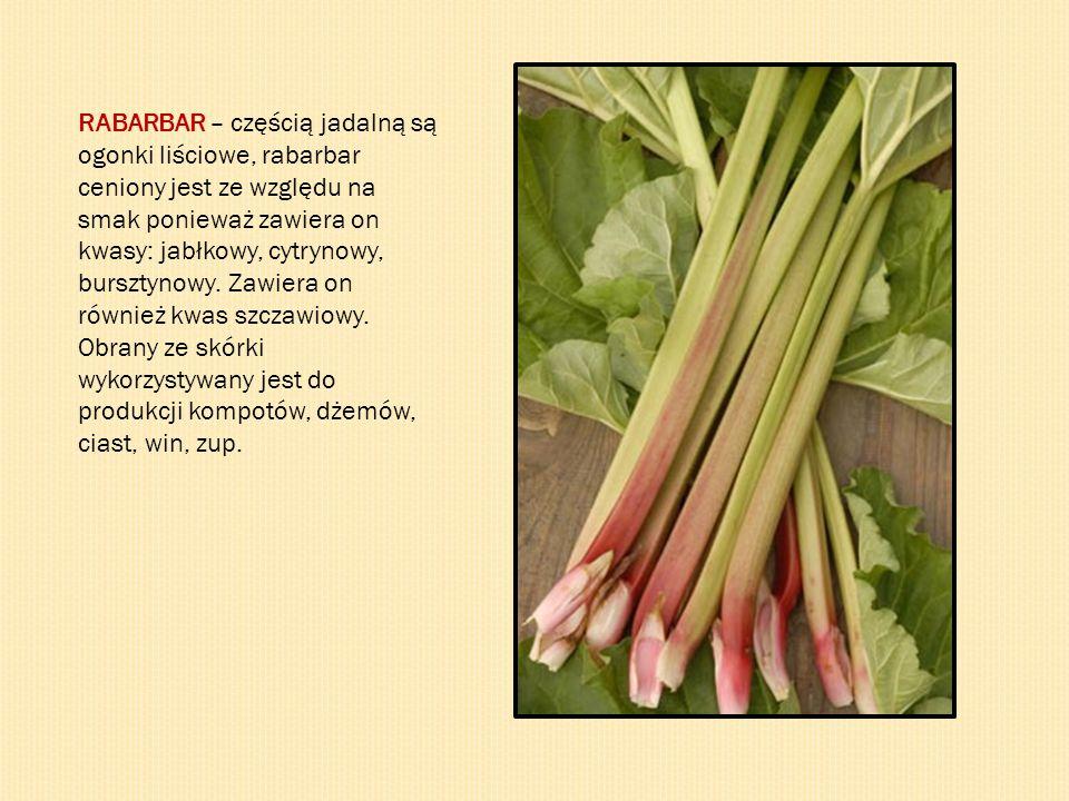 RABARBAR – częścią jadalną są ogonki liściowe, rabarbar ceniony jest ze względu na smak ponieważ zawiera on kwasy: jabłkowy, cytrynowy, bursztynowy.