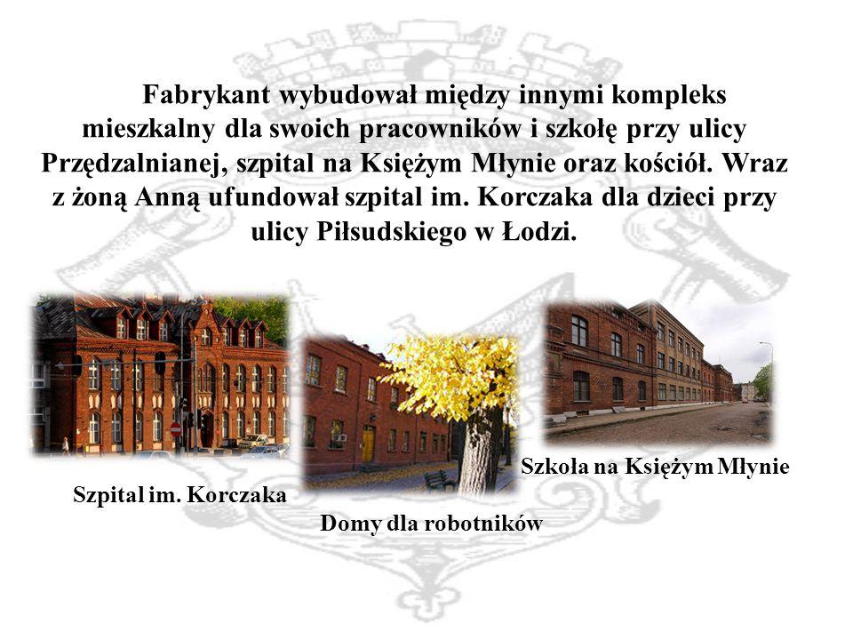 Fabrykant wybudował między innymi kompleks mieszkalny dla swoich pracowników i szkołę przy ulicy Przędzalnianej, szpital na Księżym Młynie oraz kościół. Wraz z żoną Anną ufundował szpital im. Korczaka dla dzieci przy ulicy Piłsudskiego w Łodzi.