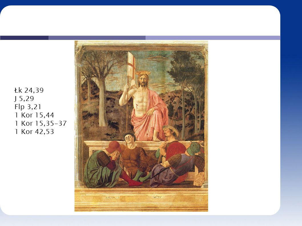 Łk 24,39 J 5,29 Flp 3,21 1 Kor 15,44 1 Kor 15,35-37 1 Kor 42,53