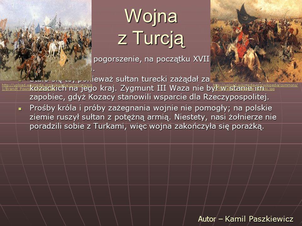 Wojna z Turcją Wojnę wywołało pogorszenie, na początku XVII w., stosunków polsko-tureckich.