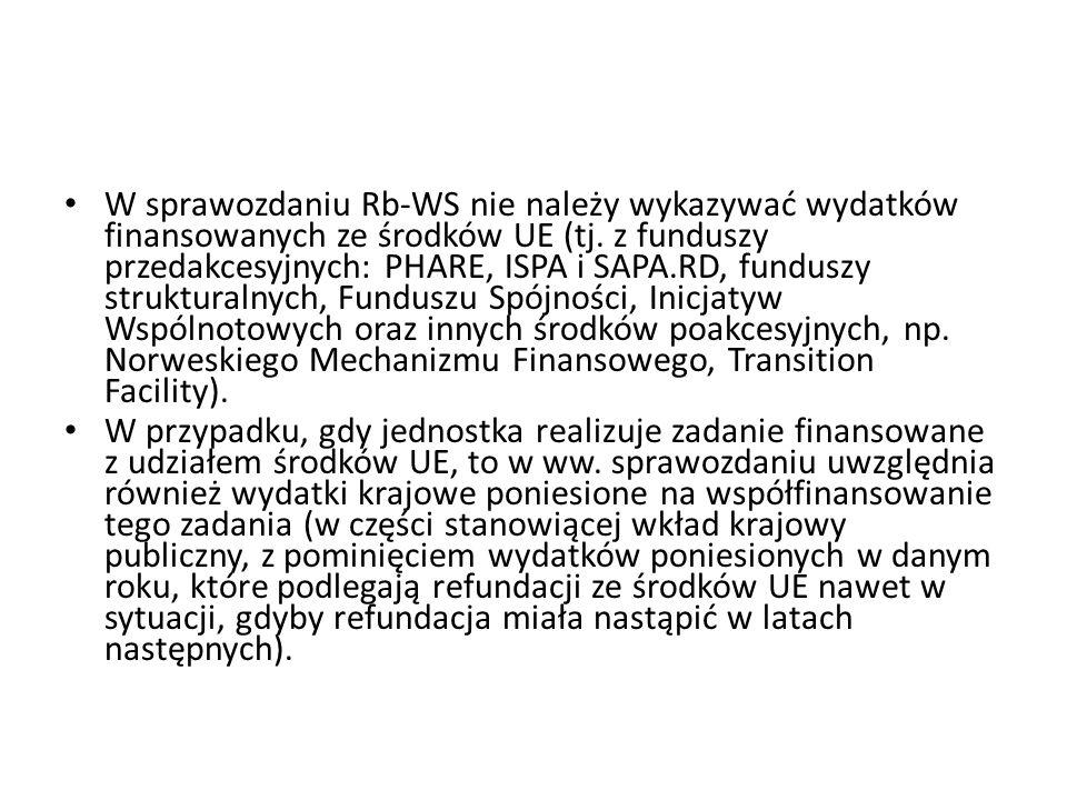W sprawozdaniu Rb-WS nie należy wykazywać wydatków finansowanych ze środków UE (tj. z funduszy przedakcesyjnych: PHARE, ISPA i SAPA.RD, funduszy strukturalnych, Funduszu Spójności, Inicjatyw Wspólnotowych oraz innych środków poakcesyjnych, np. Norweskiego Mechanizmu Finansowego, Transition Facility).