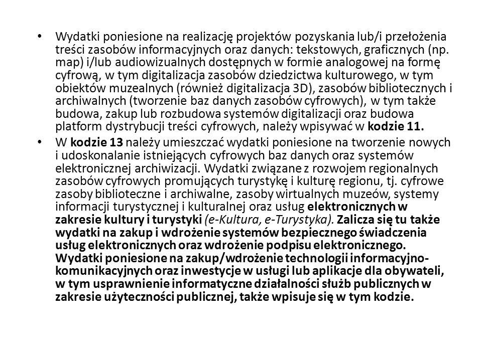 Wydatki poniesione na realizację projektów pozyskania lub/i przełożenia treści zasobów informacyjnych oraz danych: tekstowych, graficznych (np. map) i/lub audiowizualnych dostępnych w formie analogowej na formę cyfrową, w tym digitalizacja zasobów dziedzictwa kulturowego, w tym obiektów muzealnych (również digitalizacja 3D), zasobów bibliotecznych i archiwalnych (tworzenie baz danych zasobów cyfrowych), w tym także budowa, zakup lub rozbudowa systemów digitalizacji oraz budowa platform dystrybucji treści cyfrowych, należy wpisywać w kodzie 11.