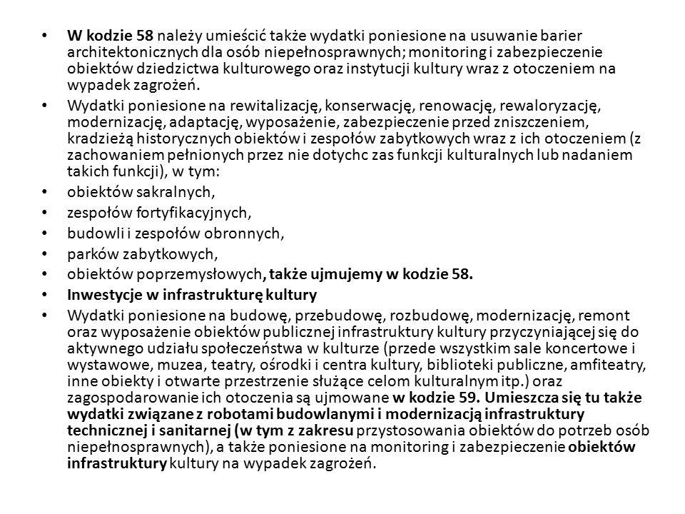W kodzie 58 należy umieścić także wydatki poniesione na usuwanie barier architektonicznych dla osób niepełnosprawnych; monitoring i zabezpieczenie obiektów dziedzictwa kulturowego oraz instytucji kultury wraz z otoczeniem na wypadek zagrożeń.