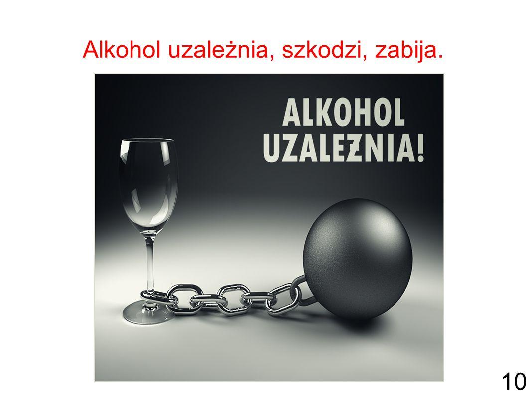 Alkohol uzależnia, szkodzi, zabija.